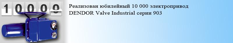 Реализован юбилейный 10 000 электропривод DENDOR Valve Industrial серии 903