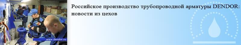 Новость - Российское производства трубопроводной запорной арматуры DENDOR