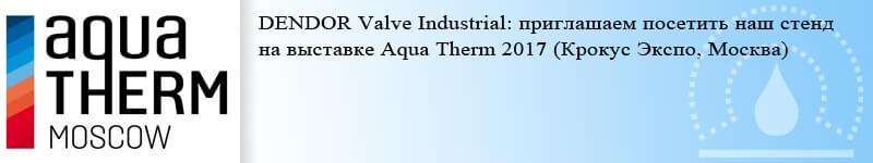 Трубопроводная запорная арматура DENDOR. DENDOR Valve Industrial: приглашаем посетить наш стенд на выставке Aqua Therm 2017 (Крокус Экспо, Москва)