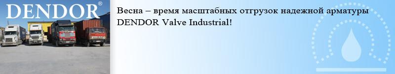 Весна – время масштабных отгрузок надежной арматуры DENDOR Valve Industrial