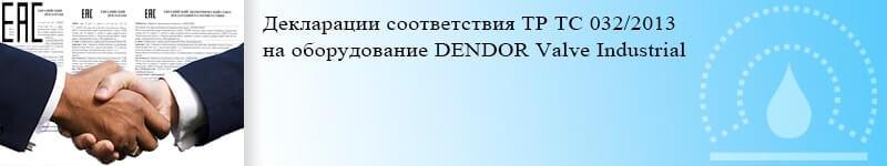 Декларации соответствия ТР ТС 032/2013 на оборудование DENDOR Valve Industrial