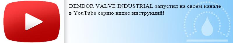 DENDOR VALVE INDUSTRIAL запустил на своем канале в YouTube серию видео инструкций!