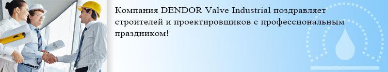 Компания DENDOR Valve Industrial поздравляет строителей и проектировщиков с профессиональным праздником!